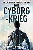 Der Cyborg-Krieg (Seuchenkriege-Serie 9) (German Edition)