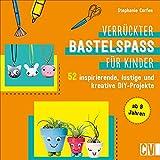Basteln: Verrückter Bastelspaß für Kinder. 52 inspirierende, lustige und kreative DIY-Projekte...