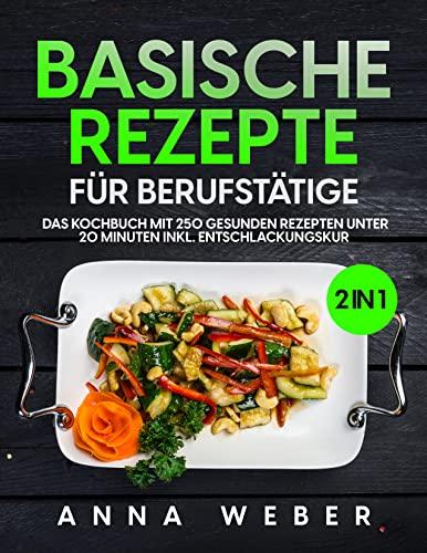 Basische Rezepte für Berufstätige: 2 in 1 Das Kochbuch mit 250 gesunden Rezepten unter 20 Minuten inkl. Entschlackungskur (English Edition)