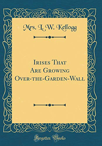 Irises That Are Growing Over-the-Garden-Wall (Classic Reprint)