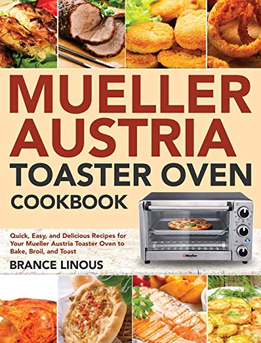 Mueller Austria Toaster Oven Cookbook: Quick, Easy, and Delicious Recipes for Your Mueller Austria Toaster Oven to Bake,...