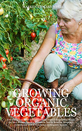 GROWING ORGANIC VEGETABLES: Everything You Need to Start Growing Organic Vegetables. Plants the Save Money, Receive Maximum Health Benefits, Keeping a ... Hydroponic System (English Edition)