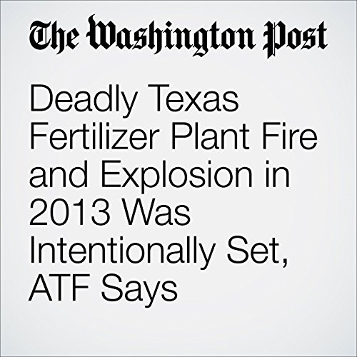 Deadly Texas Fertilizer Plant Fire and Explosion in 2013 Was Intentionally Set, ATF Says cover art