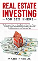 Real Estate Investing for Beginners: The Complete Step-by-Step Guide to Start Your Passive Income Business from the Plan to Finding a Deal with Real Estate Investment Tools and Tips