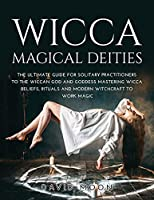 Wicca Magical Deities: The Ultimate Guide for Solitary Practitioners to the Wiccan God and Goddess Mastering Wicca Beliefs, Rituals and Modern Witchcraft to Work Magic