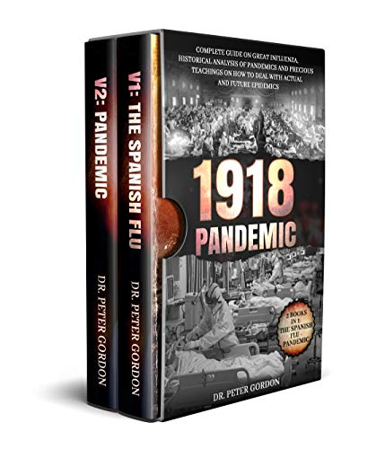 1918 – Pandemic: Complete Guide on Great Influenza, Historical Analysis of Pandemics and Precious Teachings on How to Deal with Actual and Future Epidemics. 2 Books in 1: The Spanish Flu, PANDEMIC. by [Dr. Peter Gordon]