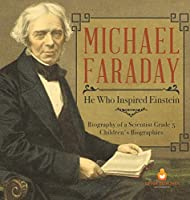 Michael Faraday: He Who Inspired Einstein - Biography of a Scientist Grade 5 - Children's Biographies
