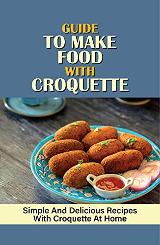 Guide To Make Food With Croquette: Simple And Delicious Recipes With Croquette At Home: Croquette Cooking For Family (English Edition)