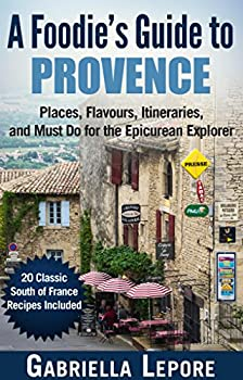 A Foodie's Guide to Provence - Places Flavors Itineraries and Must Do for the Epicurean Explorer  20 Fabulous Provence Recipes  Travel Guides for Food Lovers Book 2