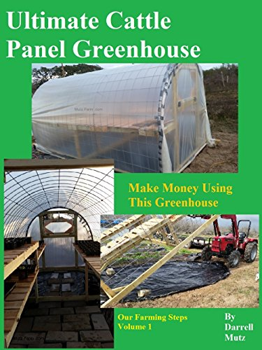 Ultimate Cattle Panel Greenhouse: Make Money Using This Greenhouse (Our Farming Steps Book 1)