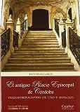 El antiguo palacio episcopal de Córdoba: Transformaciones de usos y espacios