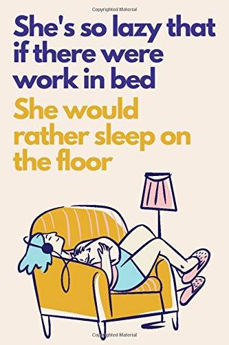 She's So Lazy That if There Were Work in Bed, She Would Rather Sleep on the Floor: Best Funny Office Gift for Coworkers – Blank Lined Journal Notebook (Funny Office Journals)