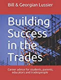 Building Success in the Trades: Career advice for students, parents, educators and experienced tradespeople (Success in the Skilled Trades)