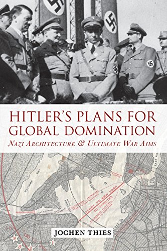 Hitler's Plans for Global Domination: Nazi Architecture and Ultimate War Aims (English Edition)