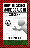 How to Score More Goals in Soccer (Kindle Publishing Series Book 1)