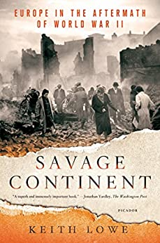 Savage Continent: Europe in the Aftermath of World War II by [Keith Lowe]