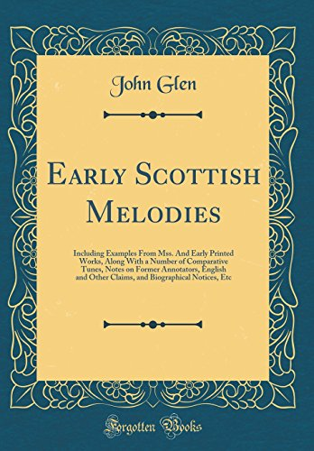 Early Scottish Melodies: Including Examples From Mss. And Early Printed Works, Along With a Number of Comparative Tunes, Notes on Former Annotators, ... Biographical Notices, Etc (Classic Reprint)