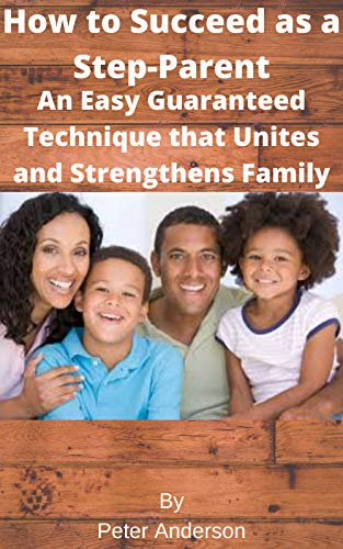 How to Succeed as a Step-Parent An Easy Guaranteed Technique that Unites and Strengthens Family (English Edition)