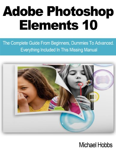 Adobe Photoshop Elements 10:  The Complete Guide From Beginners, Dummies To Advanced.  Everything Included In This Missing Manual (English Edition)