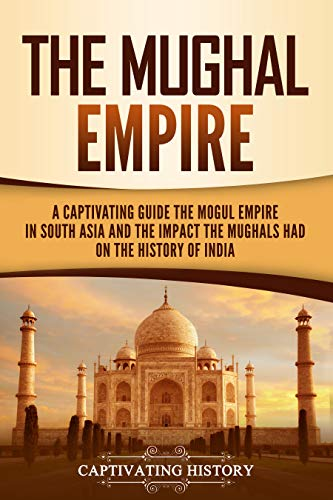 The Mughal Empire: A Captivating Guide to the Mughal Empire in South Asia and the Impact the Mughals Had on the History of India (English Edition)