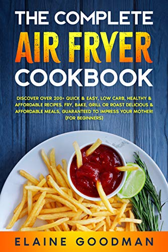 The Complete Air Fryer Cookbook: Discover Over 200+ Quick & Easy, Low Carb, Healthy & Affordable Recipes. Fry, Bake, Grill or Roast Delicious Meals. Guaranteed to Impress Your Mother! (For Beginners)