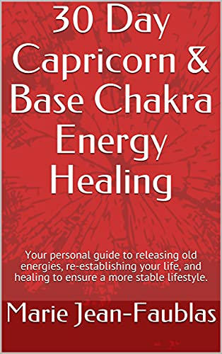 30 Day Capricorn & Base Chakra Energy Healing: Your personal guide to releasing old energies, re-est