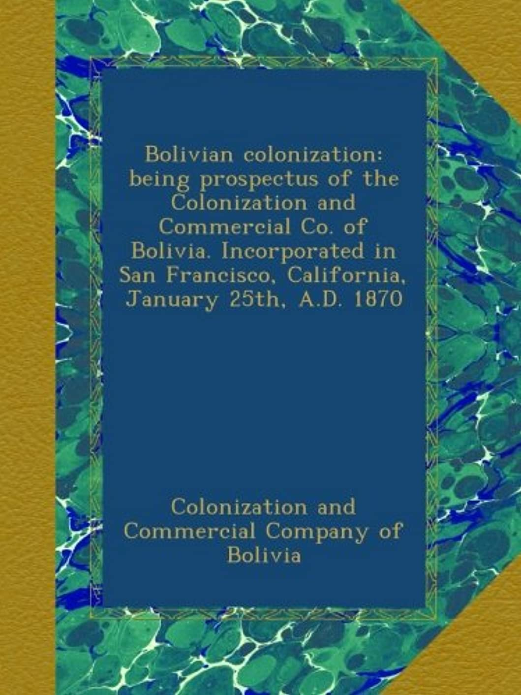 Bolivian colonization: being prospectus of the Colonization and Commercial Co. of Bolivia. Incorporated in San Francisco, California, January 25th, A.D. 1870