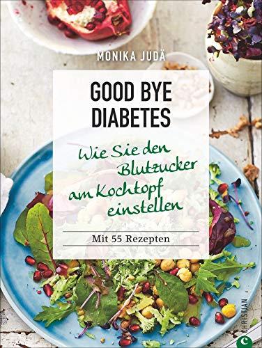 Kochbuch: Good Bye Diabetes. Wie Sie den Blutzucker am Kochtopf einstellen. 55 Rezepte und die besten Ernährungstipps gegen Diabetes.