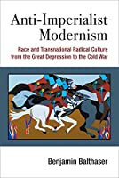 Anti-Imperialist Modernism: Race and Transnational Radical Culture from the Great Depression to the Cold War (Class : Culture)