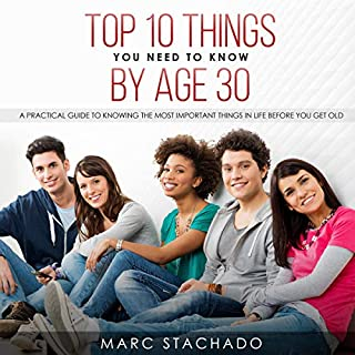 Top 10 Thing You Need to Know by Age 30     A Practical Guide to Knowing the Most Important Things in Life Before You Get Old              By:                                                                                                                                 Marc Stachado                               Narrated by:                                                                                                                                 Andre White Jr.                      Length: 29 mins     10 ratings     Overall 4.4