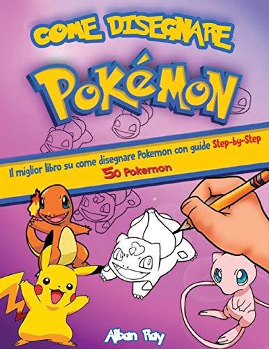 Come Disegnare Pokemon: Il miglior libro su come disegnare Pokemon con guide Step-by-Step 50 Pokemon