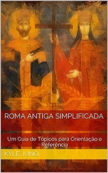 Roma Antiga Simplificada: Um Guia de Tópicos para Orientação e Referência (Índices da História Livro 20) por [Kyle Junq, Caito Junqueira]