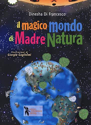 Il magico mondo di madre natura. Ediz. a colori