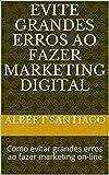 Evite Grandes Erros ao Fazer Marketing Digital: Como evitar grandes erros ao fazer marketing on-line...