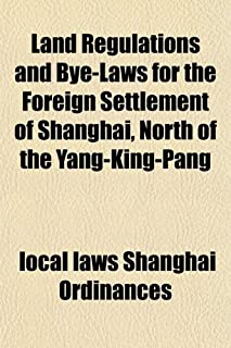 Land Regulations and Bye-Laws for the Foreign Settlement of Shanghai, North of the Yang-King-Pang