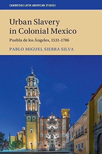 Urban Slavery in Colonial Mexico: Puebla de los Ángeles, 1531–1706 (Cambridge Latin American Studies Book 109) (English Edition)