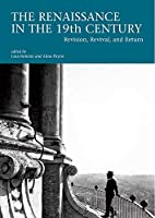 The Renaissance in the 19th Century: Revision, Revival, and Return (I Tatti Research Series)