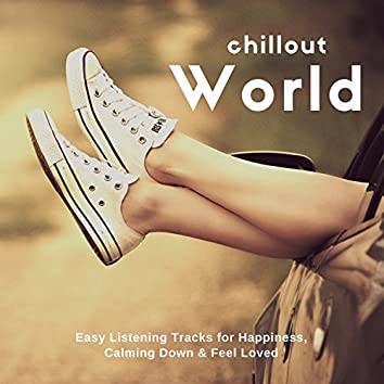 Chillout World (Easy Listening Tracks For Happiness, Calming Down and amp; Feel Loved)