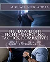 The Low Light Fight -Shooting, Tactics, Combatives: How to win in a low-light environment.