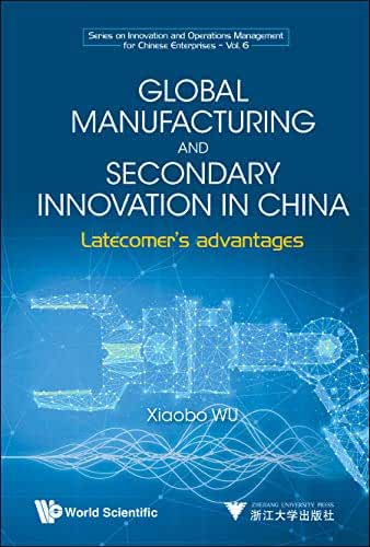 Global Manufacturing and Secondary Innovation in China:Latecomer's Advantages (Series on Innovation and Operations Management for Chinese Enterprises Book 0) (English Edition)