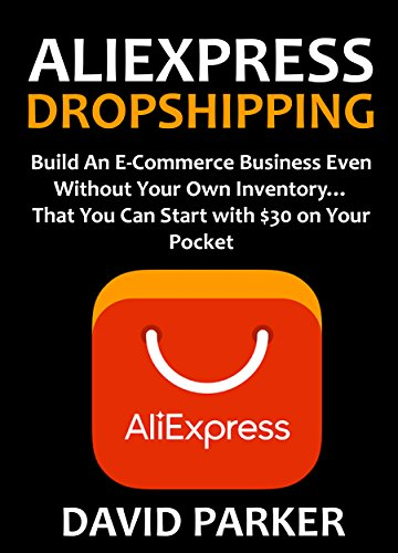 ALIEXPRESS DROPSHIPPING: Build An E-Commerce Business Even Without Your Own Inventory… That You Can Start with $30 on Your Pocket (English Edition) eBook: Parker, David: Amazon.es: Tienda Kindle