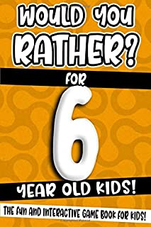Would You Rather? For 6 Year Old Kids!: The Fun And Interactive Game Book For Kids! (Would You Rather Game Book)