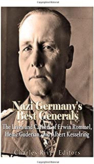 Nazi Germany's Best Generals: The Lives and Careers of Erwin Rommel, Heinz Guderian, and Albert Kesselring