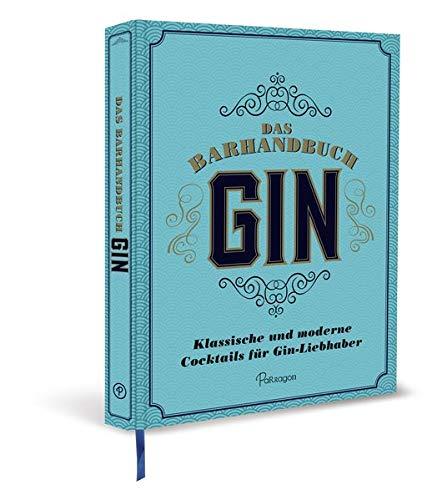 Das Barhandbuch Gin: Klassische und moderne Cocktails für Gin-Liebhaber