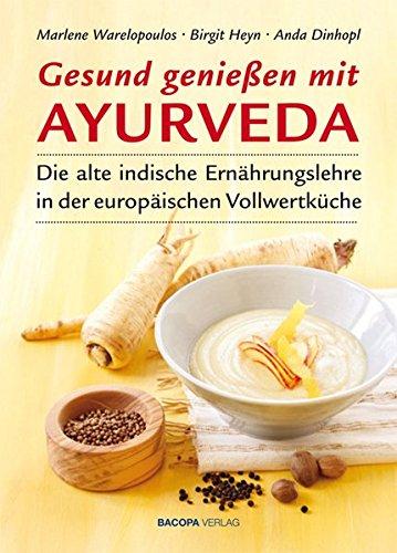 Gesund genießen mit Ayurveda: Die alte indische Ernährungslehre in der europäischen Vollwertküche
