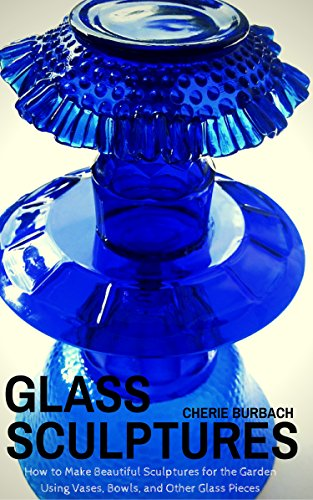 Glass Sculptures: How to Make Beautiful Sculptures for the Garden Using Vases, Bowls, and Other Glass Pieces