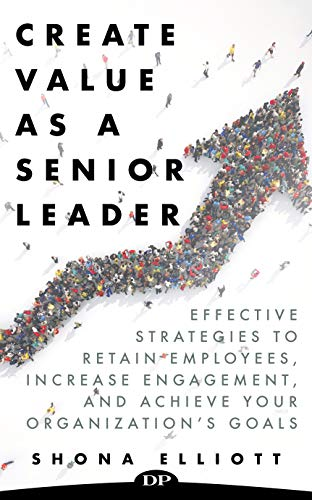 Create Value As A Senior Leader: Effective Strategies to Retain Employees, Increase Engagement, and Achieve Your Organization's Goals by Elliott, Shona ebook