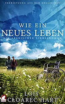 Wie ein neues Leben: Ein lesbischer Liebesroman (German Edition) by [Lois Cloarec Hart]