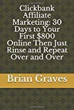 Clickbank Affiliate Marketing: 30 Days to Your First $800 Online Then Just Rinse and Repeat Over and Over