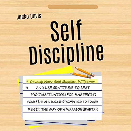 Self Discipline: Develop Navy Seal Mindset, Willpower, and Use Gratitude to Beat Procrastination for Mastering Your Fear and Raising Wimpy Kid to Tough Men in the Way of a Warrior Spartan
